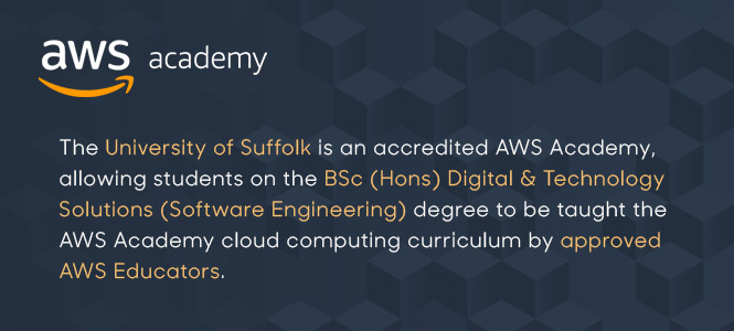 The Univeristy of Suffolk is an accredited AWS Academy, allowing students on the BSc Digital & Technology Solutions (Software Engineering) degree to be taught the AWS Academy cloud computing curriculum by approved AWS Educators