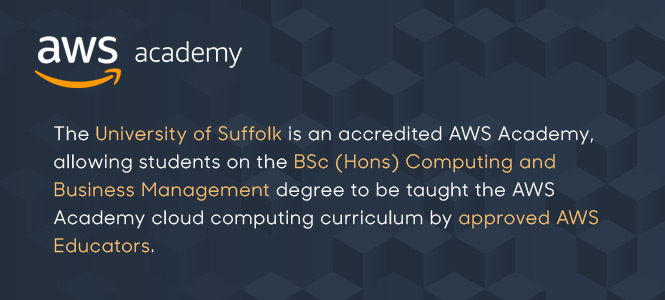 The University of Suffolk is an accredited AWS Academy allowing students on the BSc Computing and Business Management degree to be taught the AWS Academy cloud computing curriculum by approved AWS Educators