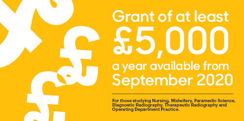 Grant of at least £5000 a year available from September 2020. For those studying Nursing, Midwifery, Paramedic Science, Diagnostic Radiography, Therapeutic Radiography and Operating Department Practice