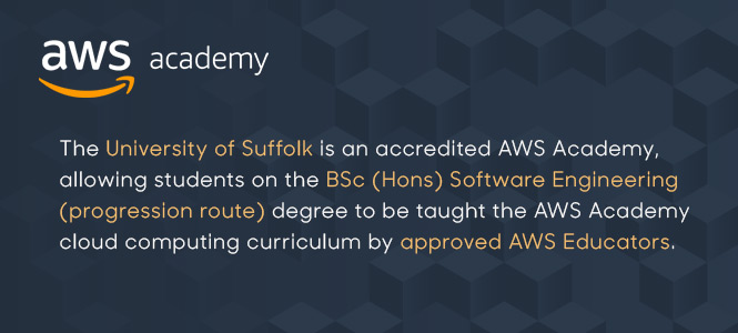 The University of Suffolk is an accredited AWS academy, allowing students on the BSc (Hons) Software Engineering degree to be taught the AWS Academy cloud computing curriculum by approved AWS Educators.