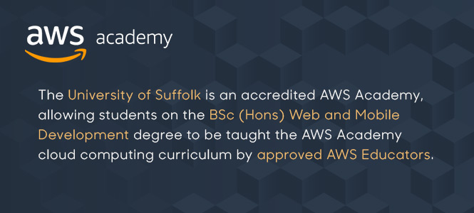 The University of Suffolk is an accredited AWS Academy allowing students on the BSc (Hons) Web and Mobile Development degree to be taught the AWS Academy cloud computing curriculum by approved AWS Educators
